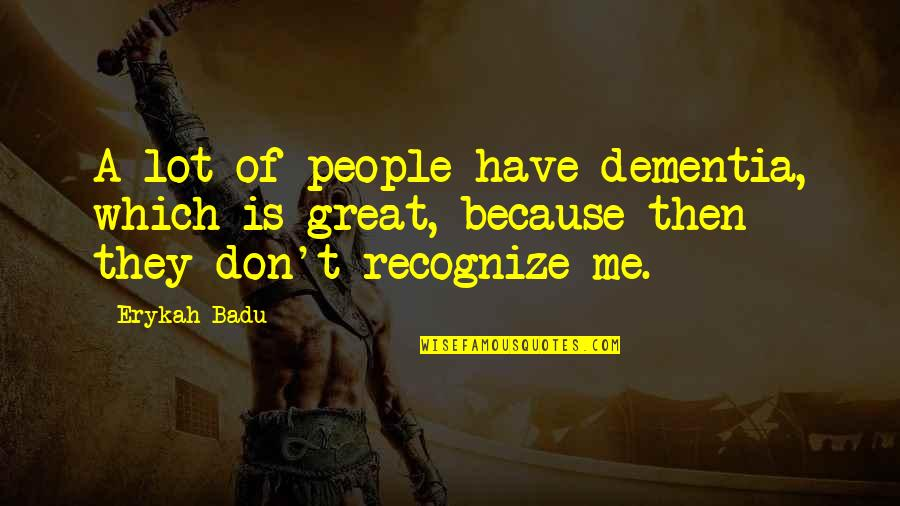 Badu Quotes By Erykah Badu: A lot of people have dementia, which is