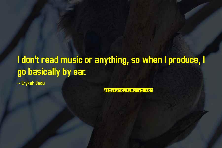 Badu Quotes By Erykah Badu: I don't read music or anything, so when