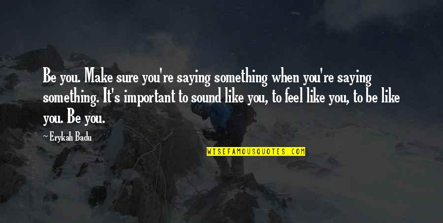 Badu Quotes By Erykah Badu: Be you. Make sure you're saying something when