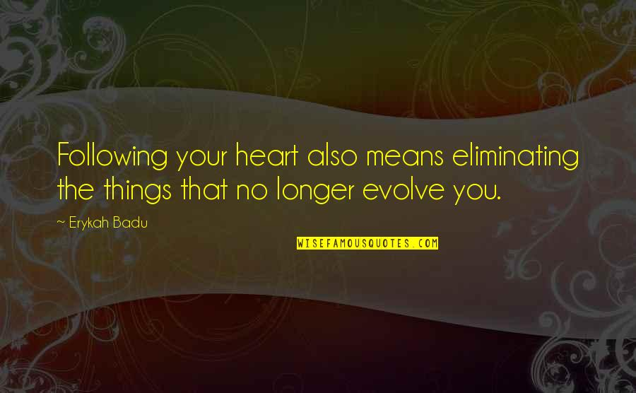 Badu Quotes By Erykah Badu: Following your heart also means eliminating the things