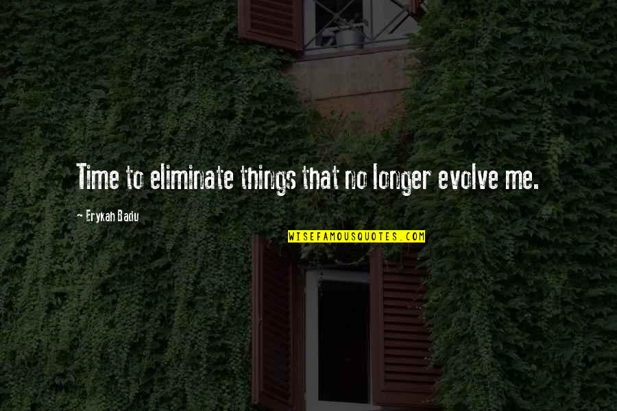 Badu Quotes By Erykah Badu: Time to eliminate things that no longer evolve