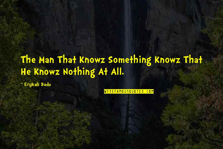 Badu Quotes By Erykah Badu: The Man That Knowz Something Knowz That He