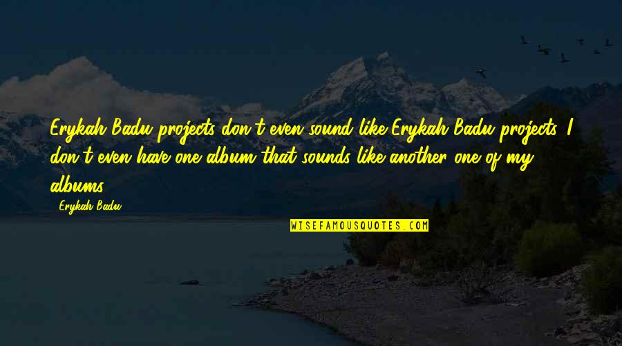 Badu Quotes By Erykah Badu: Erykah Badu projects don't even sound like Erykah