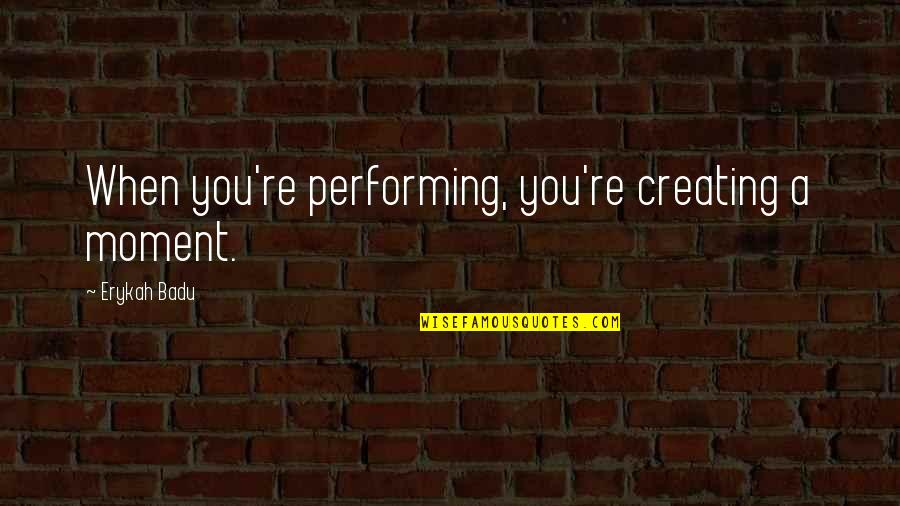 Badu Quotes By Erykah Badu: When you're performing, you're creating a moment.