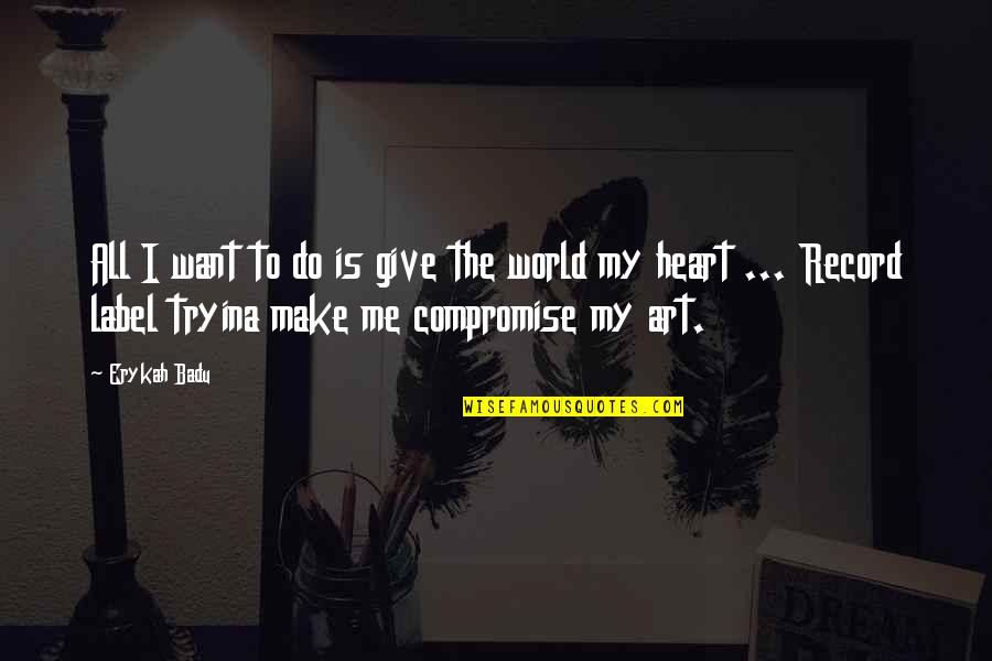 Badu Quotes By Erykah Badu: All I want to do is give the