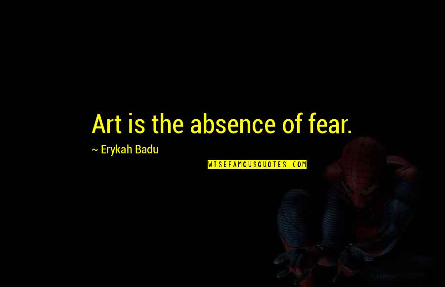 Badu Quotes By Erykah Badu: Art is the absence of fear.