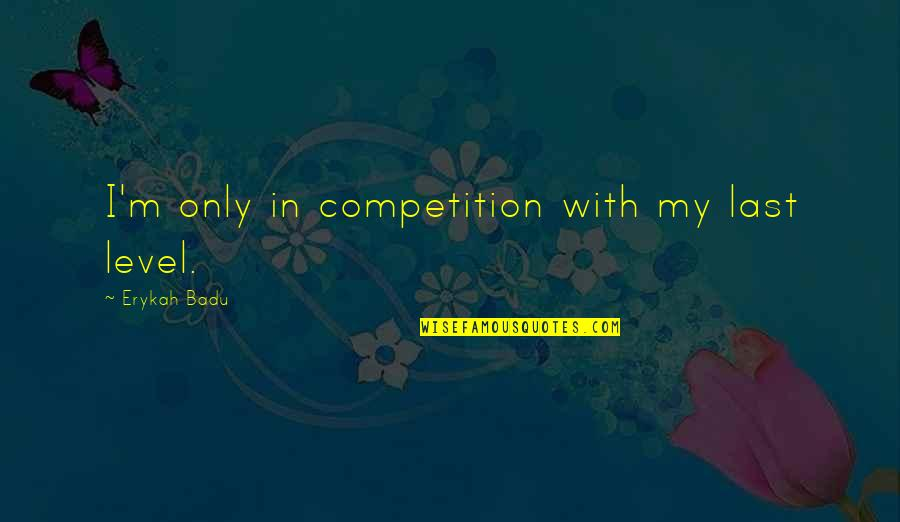 Badu Quotes By Erykah Badu: I'm only in competition with my last level.