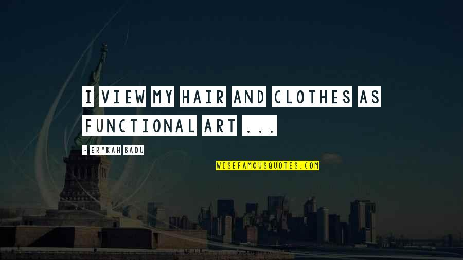 Badu Quotes By Erykah Badu: I view my hair and clothes as functional