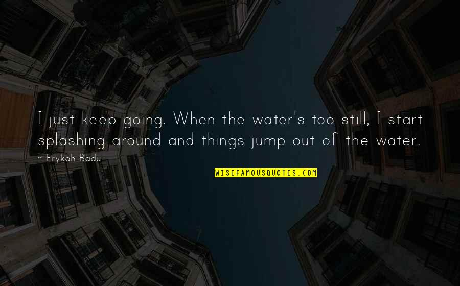 Badu Quotes By Erykah Badu: I just keep going. When the water's too