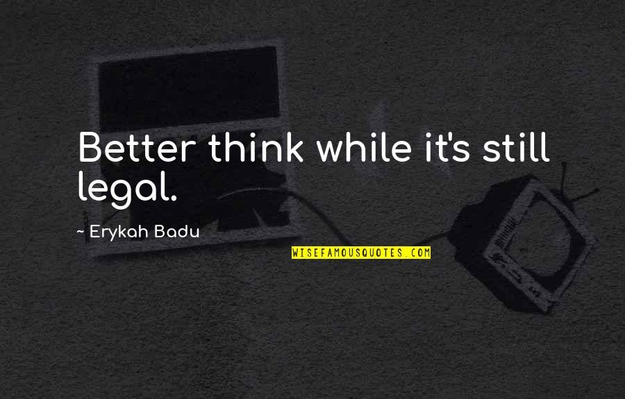 Badu Quotes By Erykah Badu: Better think while it's still legal.