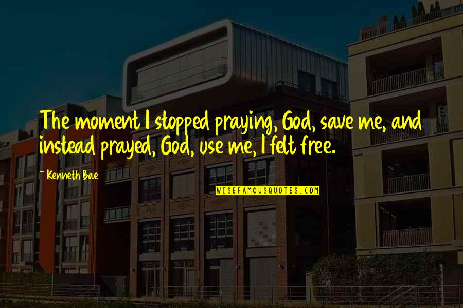 Bae Quotes By Kenneth Bae: The moment I stopped praying, God, save me,