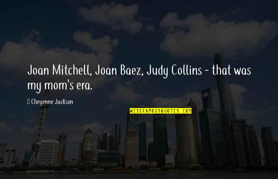 Baez's Quotes By Cheyenne Jackson: Joan Mitchell, Joan Baez, Judy Collins - that