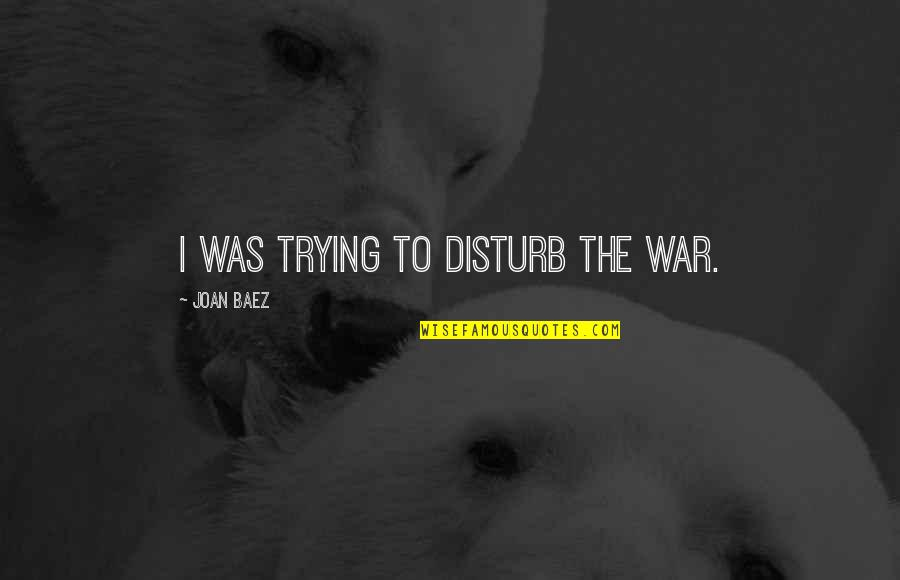 Baez's Quotes By Joan Baez: I was trying to disturb the war.