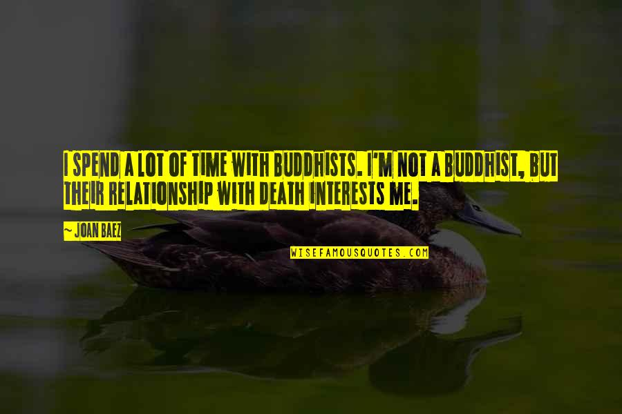 Baez's Quotes By Joan Baez: I spend a lot of time with Buddhists.