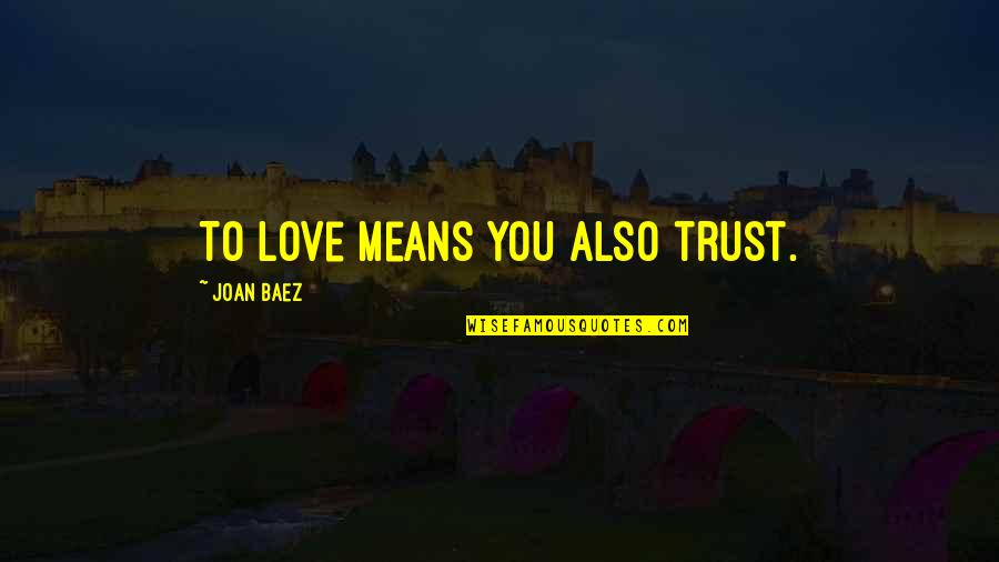 Baez's Quotes By Joan Baez: To love means you also trust.