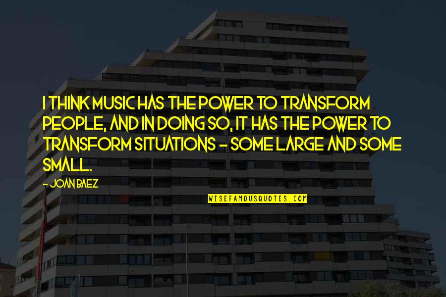 Baez's Quotes By Joan Baez: I think music has the power to transform