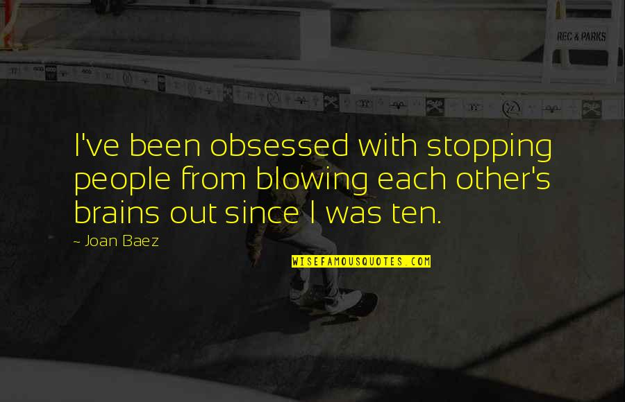 Baez's Quotes By Joan Baez: I've been obsessed with stopping people from blowing