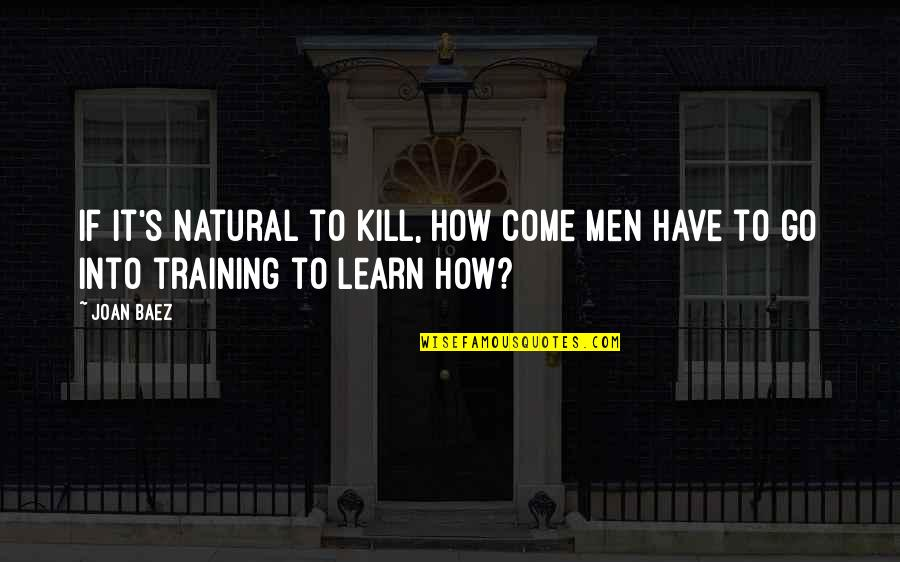 Baez's Quotes By Joan Baez: If it's natural to kill, how come men