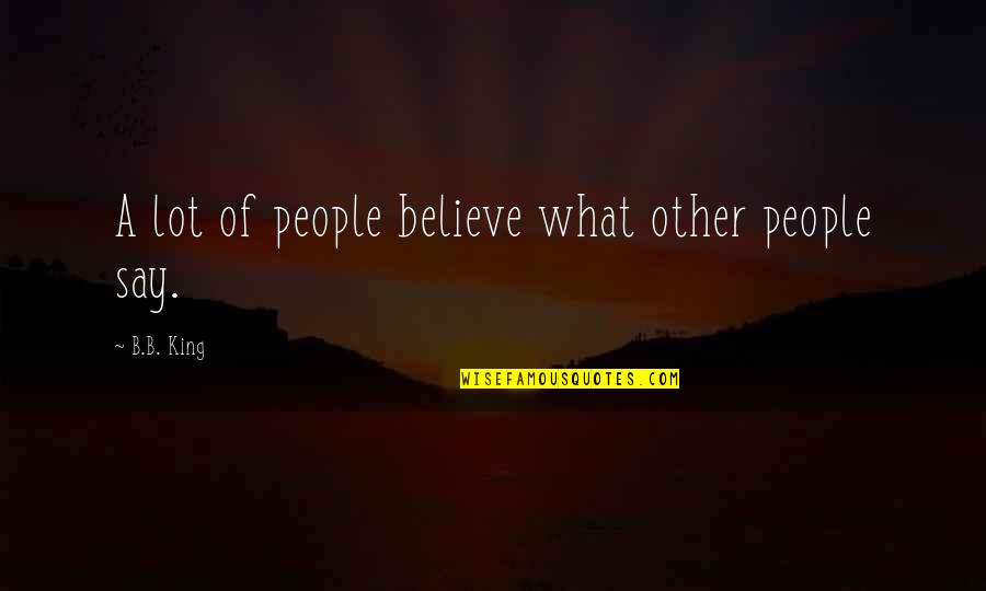 Bagget Quotes By B.B. King: A lot of people believe what other people