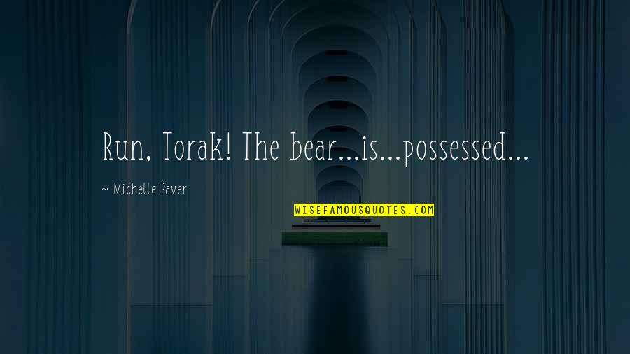 Bagget Quotes By Michelle Paver: Run, Torak! The bear...is...possessed...