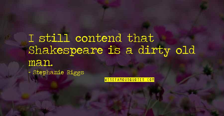 Bagget Quotes By Stephanie Riggs: I still contend that Shakespeare is a dirty