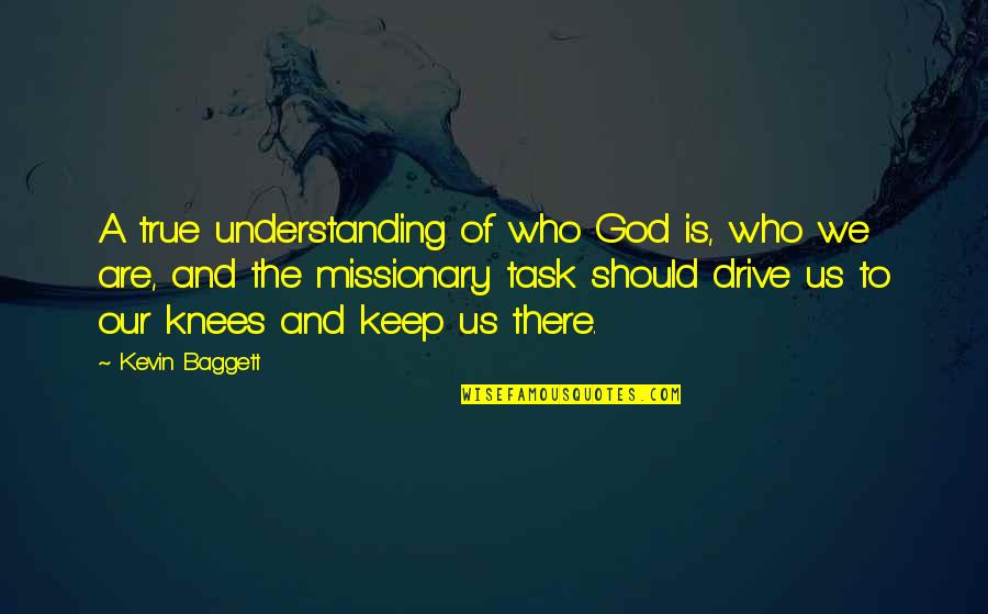 Baggett Quotes By Kevin Baggett: A true understanding of who God is, who