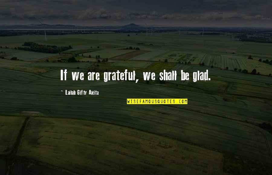 Baggett Quotes By Lailah Gifty Akita: If we are grateful, we shall be glad.