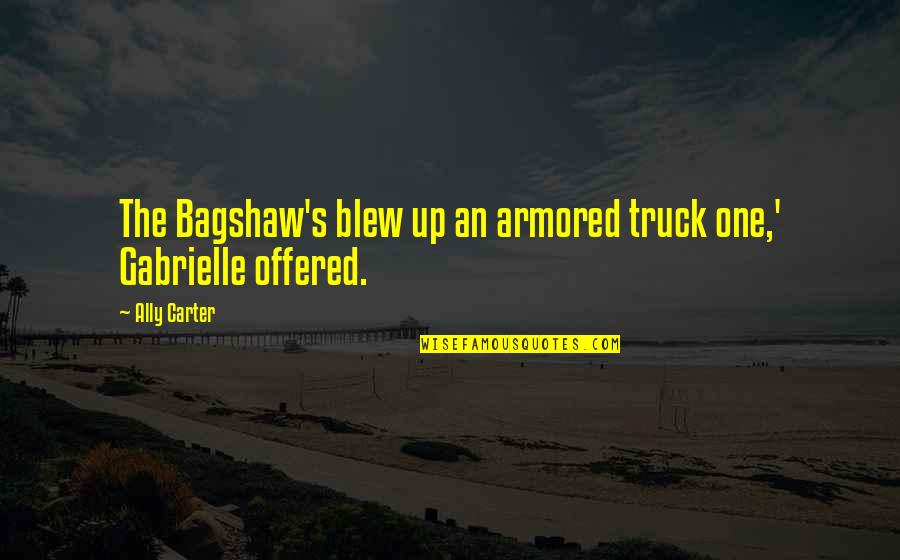 Bagshaw Quotes By Ally Carter: The Bagshaw's blew up an armored truck one,'