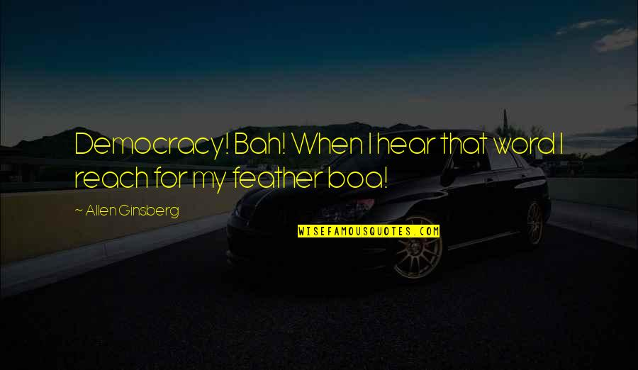 Bah Quotes By Allen Ginsberg: Democracy! Bah! When I hear that word I