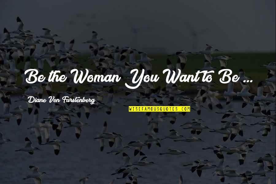 Bah Quotes By Diane Von Furstenberg: Be the Woman You Want to Be ...