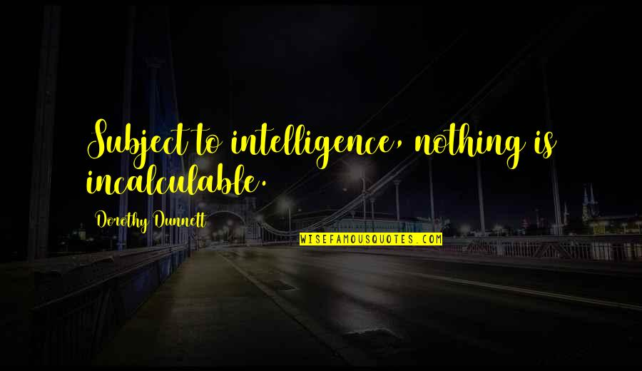 Bah Quotes By Dorothy Dunnett: Subject to intelligence, nothing is incalculable.