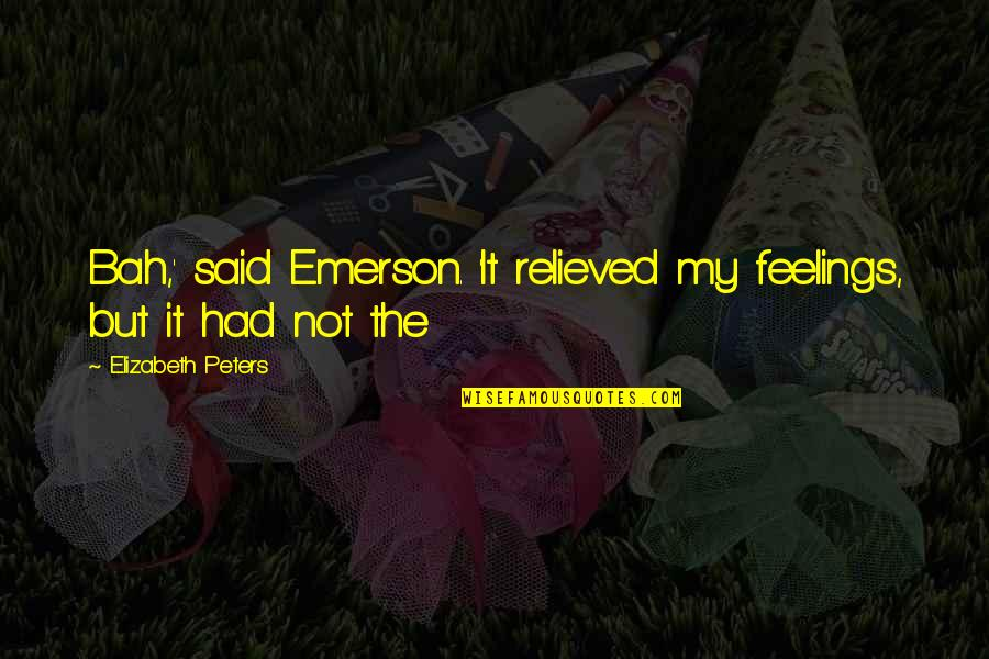 Bah Quotes By Elizabeth Peters: Bah,' said Emerson. 'It relieved my feelings, but
