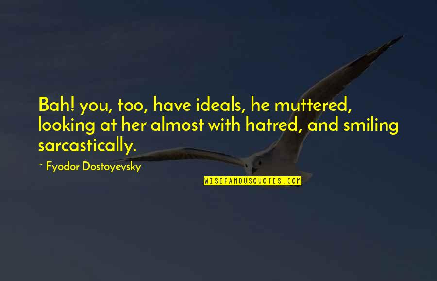Bah Quotes By Fyodor Dostoyevsky: Bah! you, too, have ideals, he muttered, looking