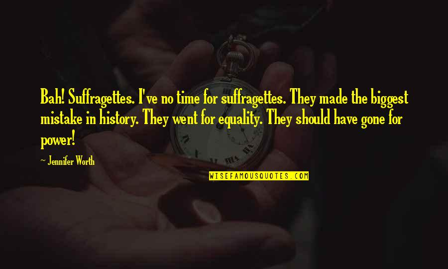 Bah Quotes By Jennifer Worth: Bah! Suffragettes. I've no time for suffragettes. They