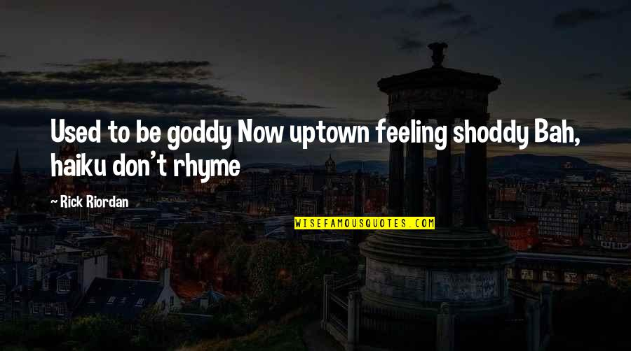Bah Quotes By Rick Riordan: Used to be goddy Now uptown feeling shoddy