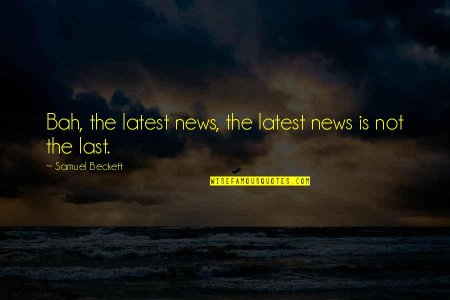 Bah Quotes By Samuel Beckett: Bah, the latest news, the latest news is
