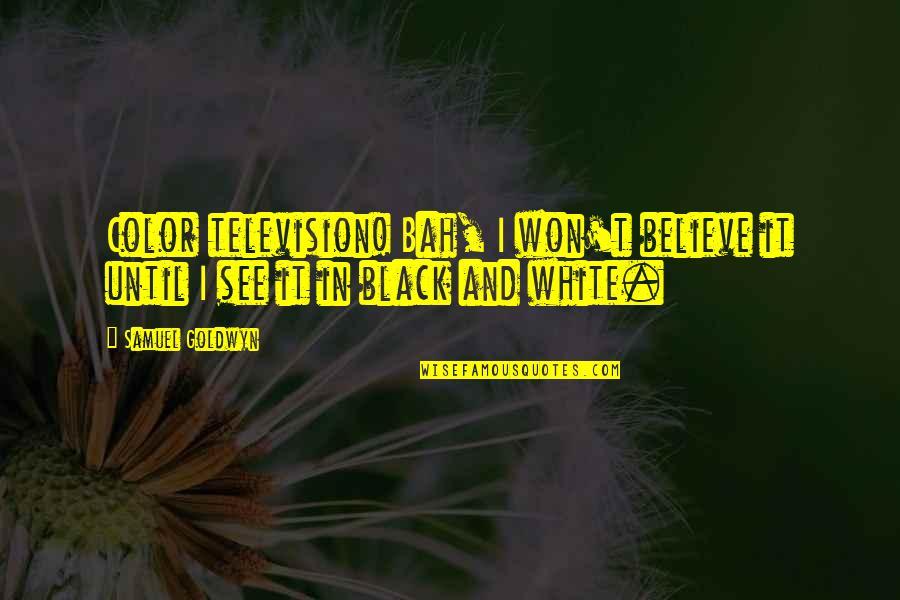 Bah Quotes By Samuel Goldwyn: Color television! Bah, I won't believe it until