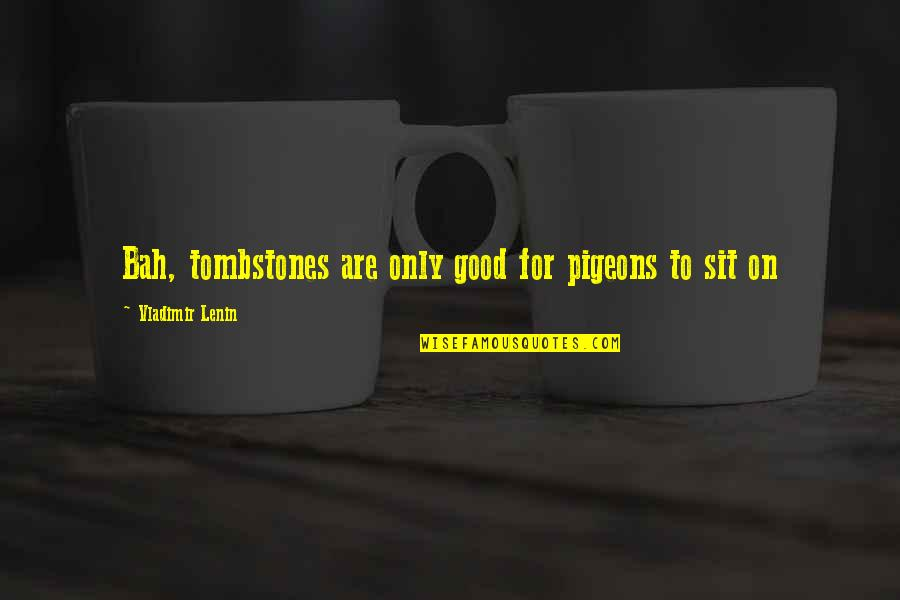 Bah Quotes By Vladimir Lenin: Bah, tombstones are only good for pigeons to