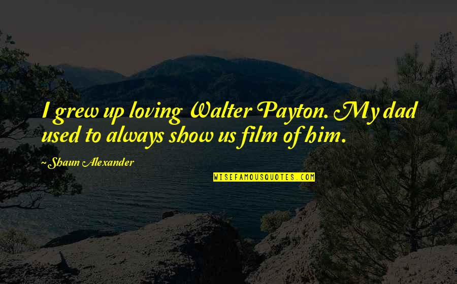 Bahagia Itu Sederhana Quotes By Shaun Alexander: I grew up loving Walter Payton. My dad