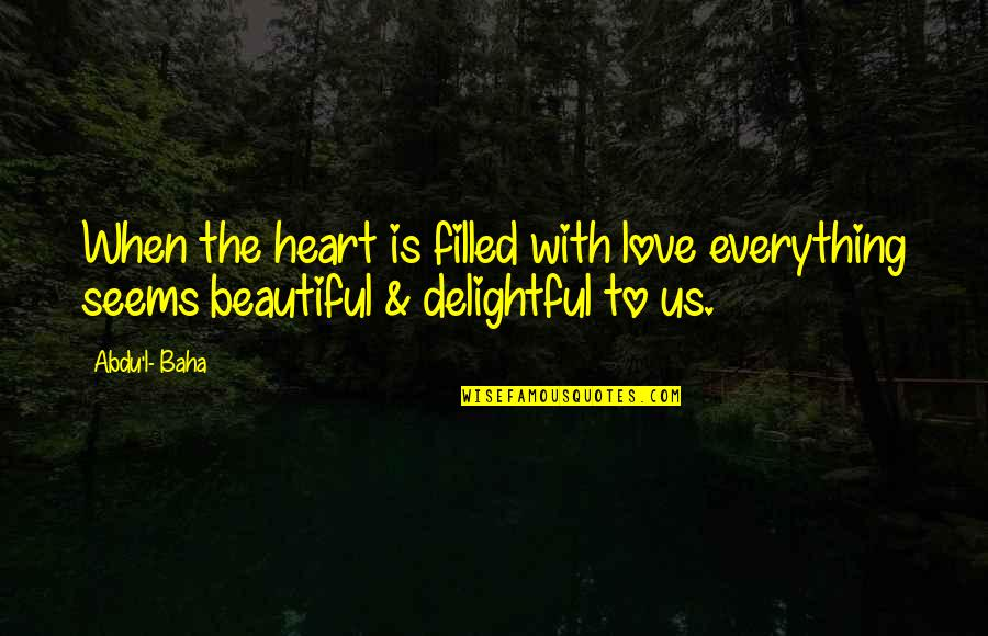 Baha'is Quotes By Abdu'l- Baha: When the heart is filled with love everything