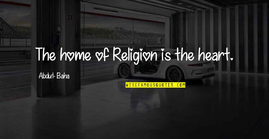 Baha'is Quotes By Abdu'l- Baha: The home of Religion is the heart.