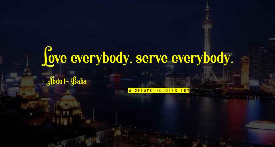 Baha'is Quotes By Abdu'l- Baha: Love everybody, serve everybody.