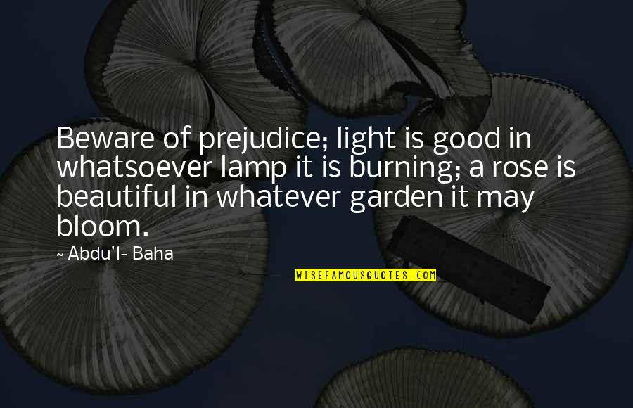 Baha'is Quotes By Abdu'l- Baha: Beware of prejudice; light is good in whatsoever
