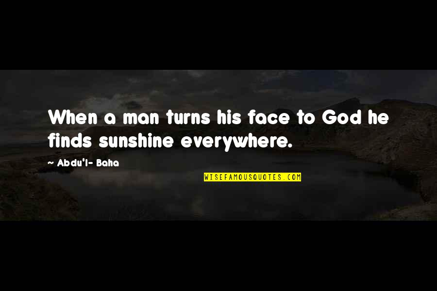 Baha'is Quotes By Abdu'l- Baha: When a man turns his face to God