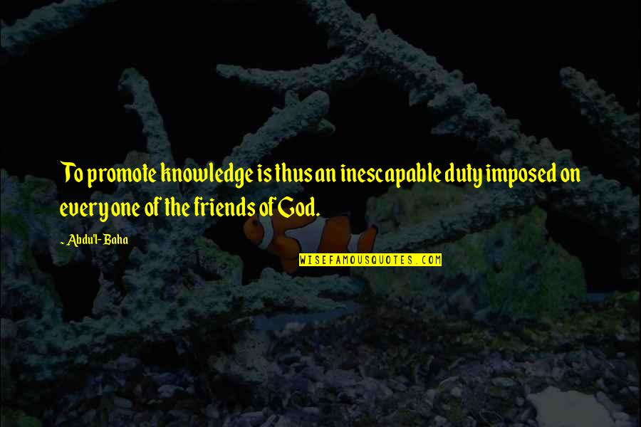 Baha'is Quotes By Abdu'l- Baha: To promote knowledge is thus an inescapable duty
