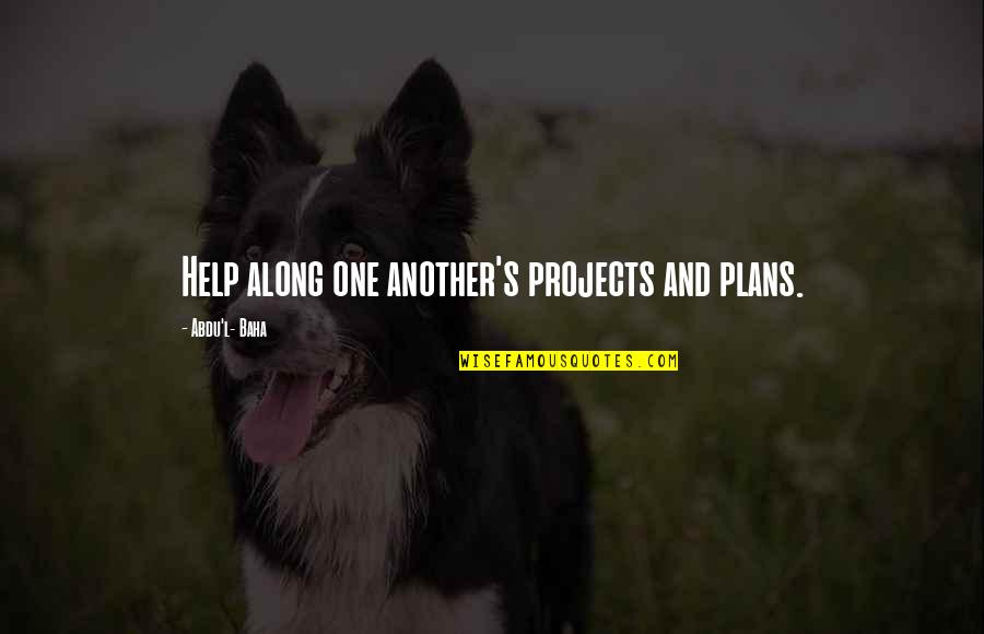 Baha'is Quotes By Abdu'l- Baha: Help along one another's projects and plans.