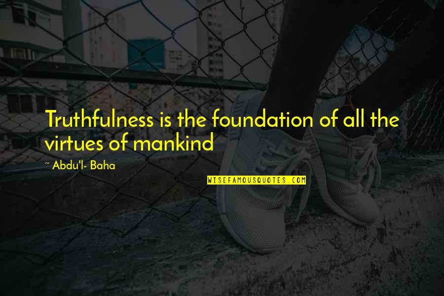 Baha'is Quotes By Abdu'l- Baha: Truthfulness is the foundation of all the virtues