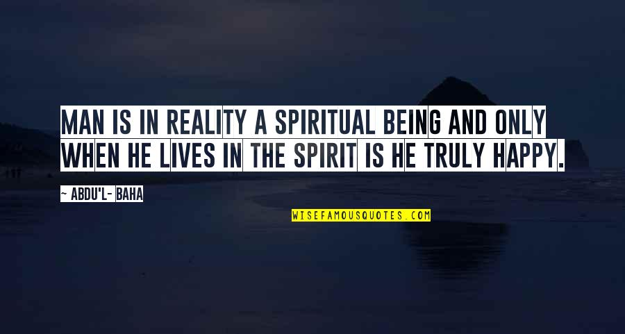 Baha'is Quotes By Abdu'l- Baha: Man is in reality a spiritual being and