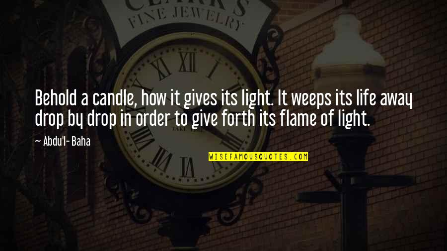 Baha'is Quotes By Abdu'l- Baha: Behold a candle, how it gives its light.