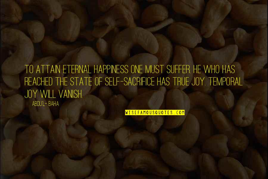 Baha'is Quotes By Abdu'l- Baha: To attain eternal happiness one must suffer. He